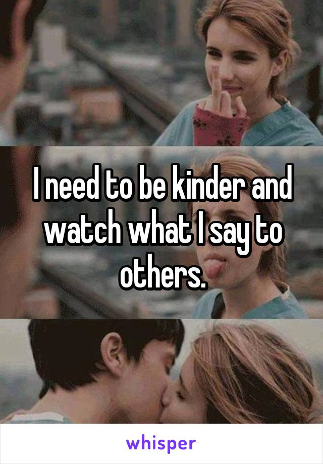 I need to be kinder and watch what I say to others.