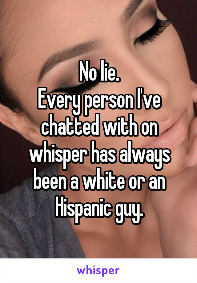 No lie. Every person I've chatted with on whisper has always been a white or an Hispanic guy.