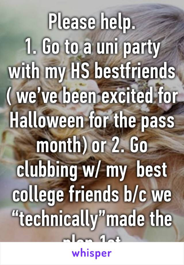 """Please help.  1. Go to a uni party with my HS bestfriends ( we've been excited for Halloween for the pass month) or 2. Go clubbing w/ my  best college friends b/c we """"technically""""made the plan 1st"""