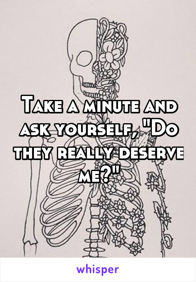 """Take a minute and ask yourself, """"Do they really deserve me?"""""""