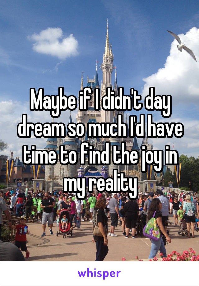 Maybe if I didn't day dream so much I'd have time to find the joy in my reality