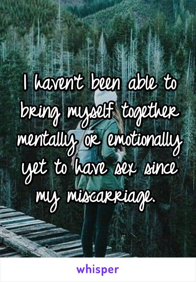 I haven't been able to bring myself together mentally or emotionally yet to have sex since my miscarriage.