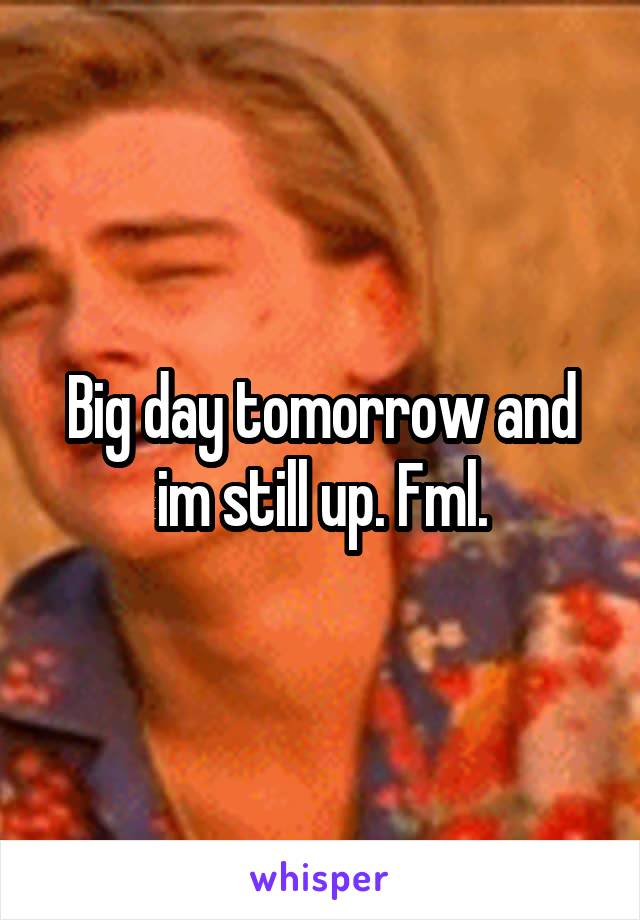 Big day tomorrow and im still up. Fml.