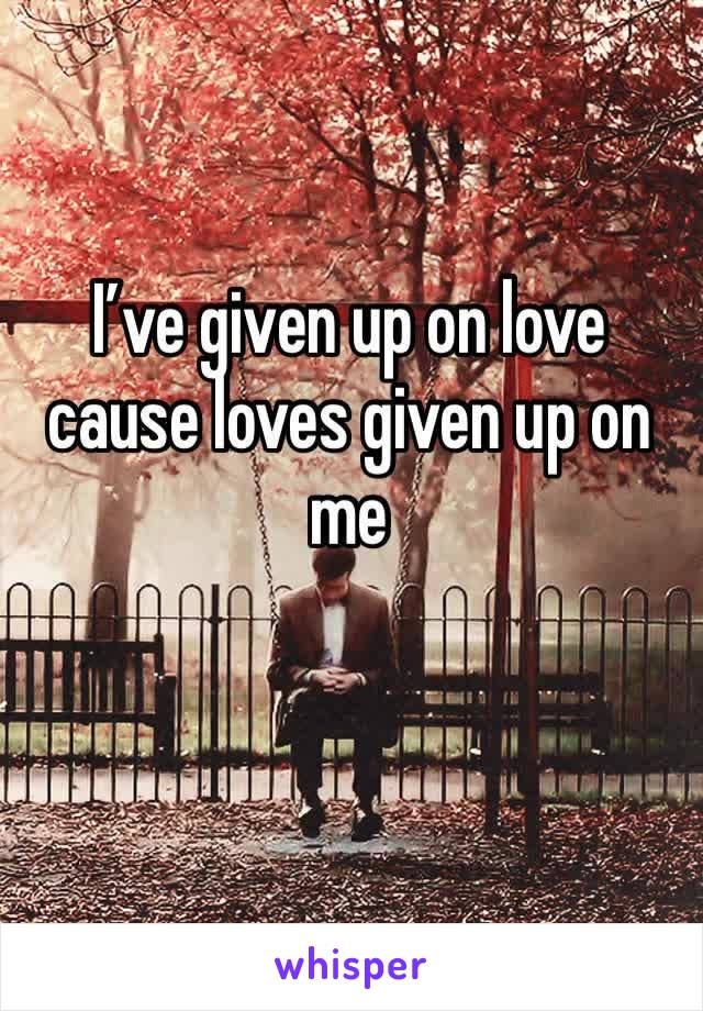 I've given up on love cause loves given up on me