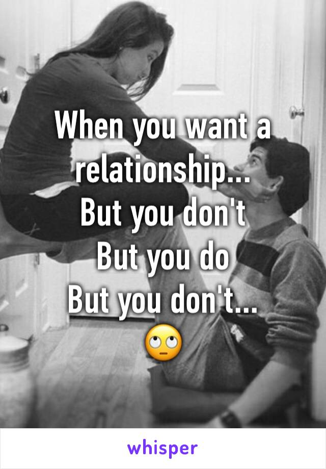 When you want a relationship... But you don't  But you do But you don't... 🙄