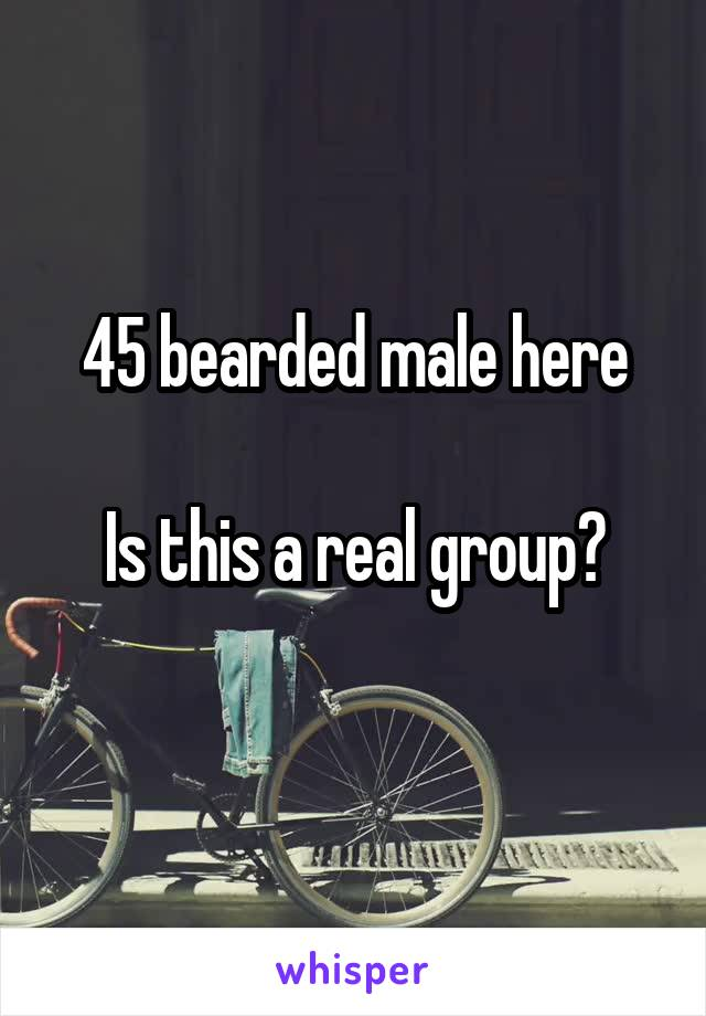 45 bearded male here  Is this a real group?