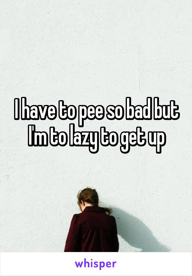 I have to pee so bad but I'm to lazy to get up