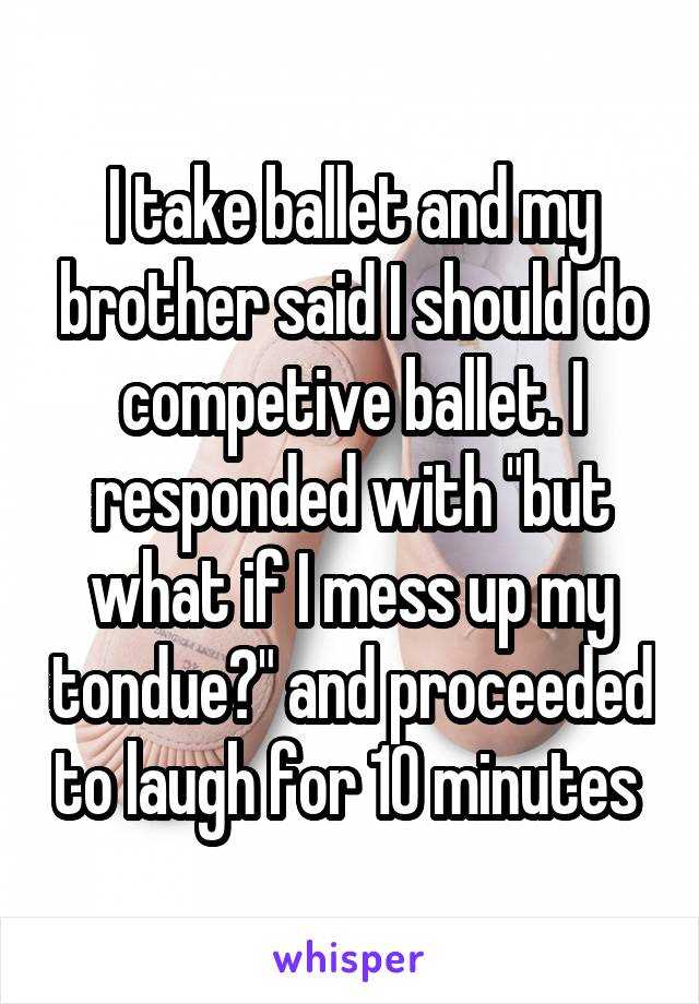 "I take ballet and my brother said I should do competive ballet. I responded with ""but what if I mess up my tondue?"" and proceeded to laugh for 10 minutes"
