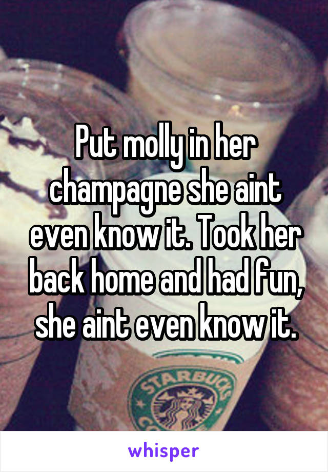 Put molly in her champagne she aint even know it. Took her back home and had fun, she aint even know it.