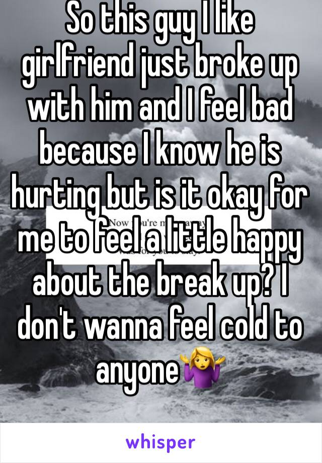 So this guy I like girlfriend just broke up with him and I feel bad because I know he is hurting but is it okay for me to feel a little happy about the break up? I don't wanna feel cold to anyone🤷♀️