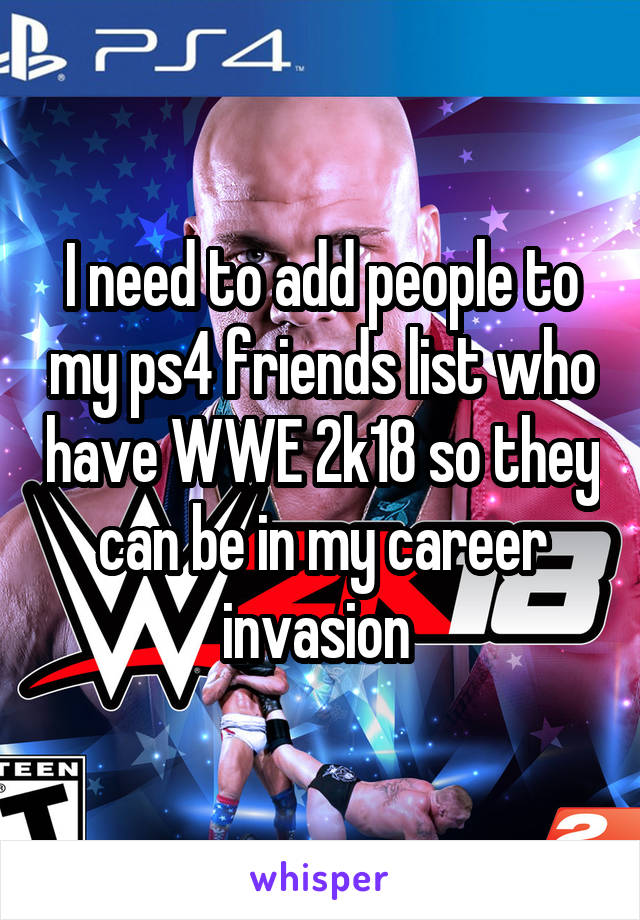 I need to add people to my ps4 friends list who have WWE 2k18 so they can be in my career invasion
