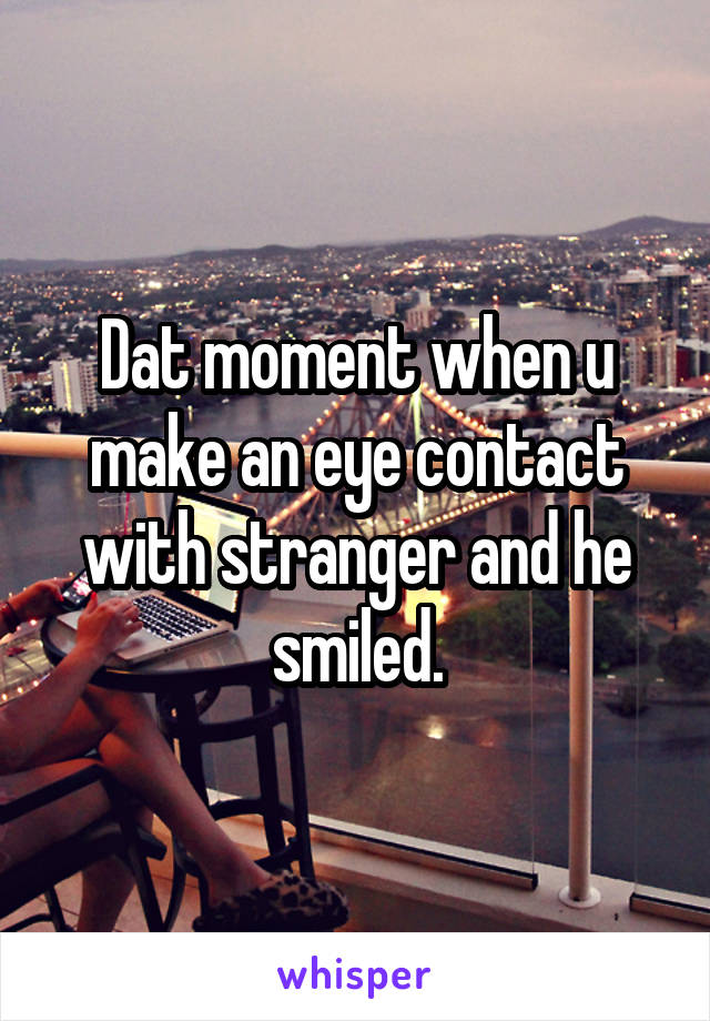 Dat moment when u make an eye contact with stranger and he smiled.