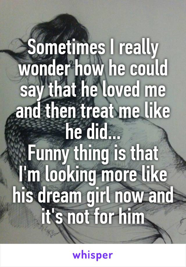 Sometimes I really wonder how he could say that he loved me and then treat me like he did... Funny thing is that I'm looking more like his dream girl now and it's not for him