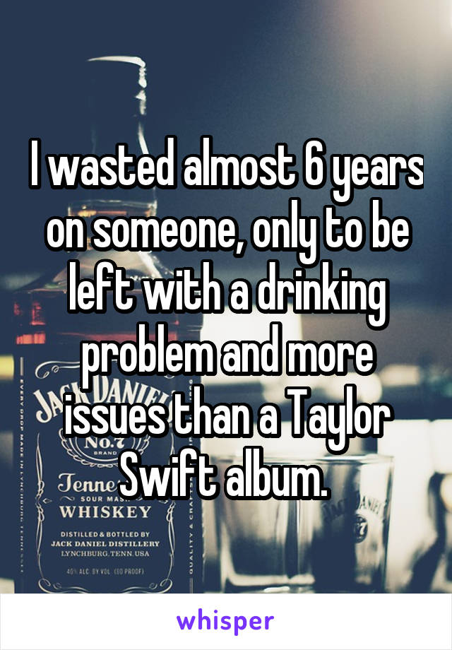 I wasted almost 6 years on someone, only to be left with a drinking problem and more issues than a Taylor Swift album.