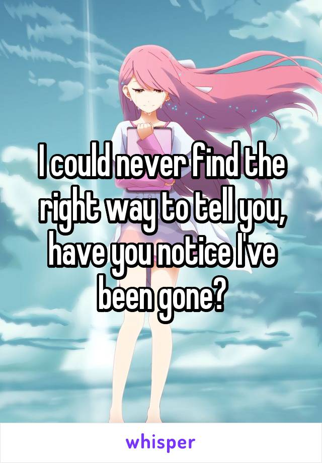 I could never find the right way to tell you, have you notice I've been gone?