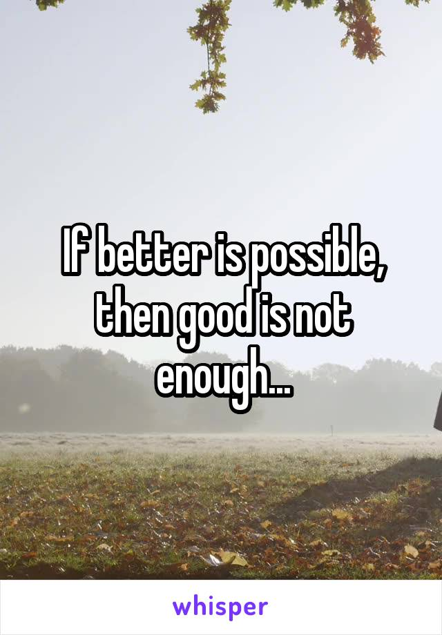 If better is possible, then good is not enough...