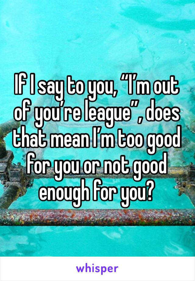 """If I say to you, """"I'm out of you're league"""", does that mean I'm too good for you or not good enough for you?"""