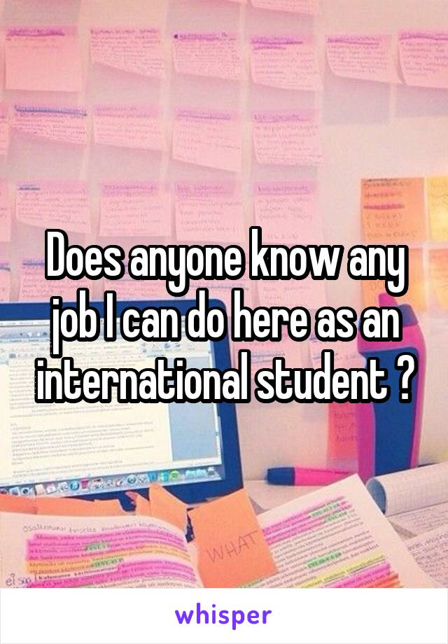 Does anyone know any job I can do here as an international student ?