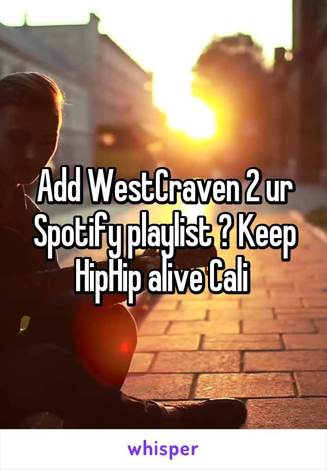 Add WestCraven 2 ur Spotify playlist ? Keep HipHip alive Cali