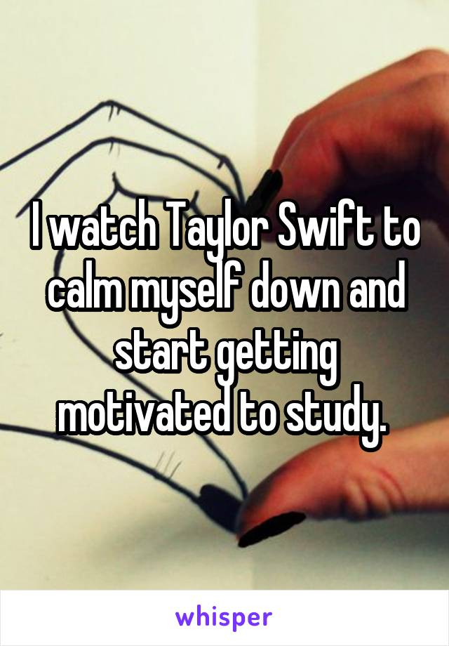 I watch Taylor Swift to calm myself down and start getting motivated to study.