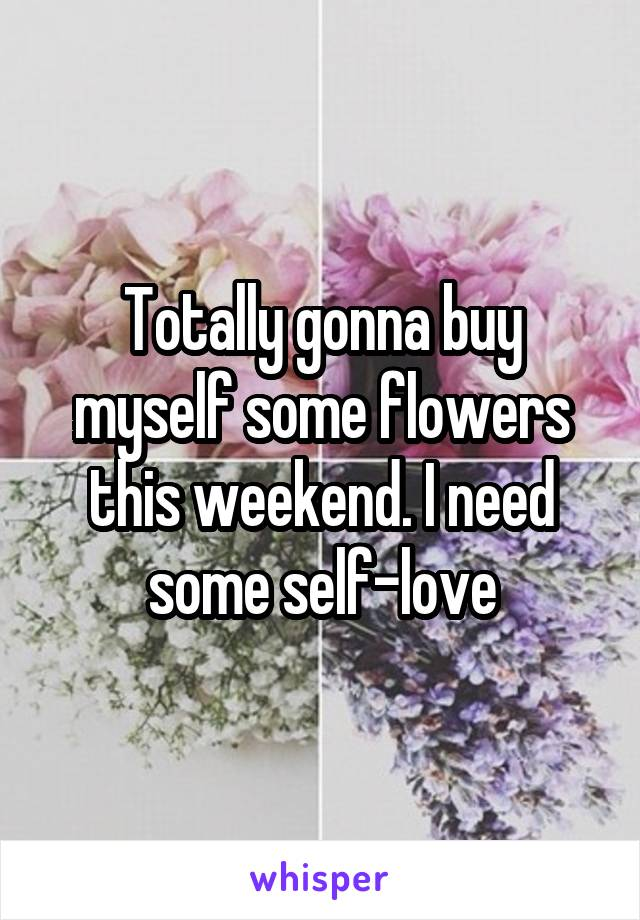 Totally gonna buy myself some flowers this weekend. I need some self-love