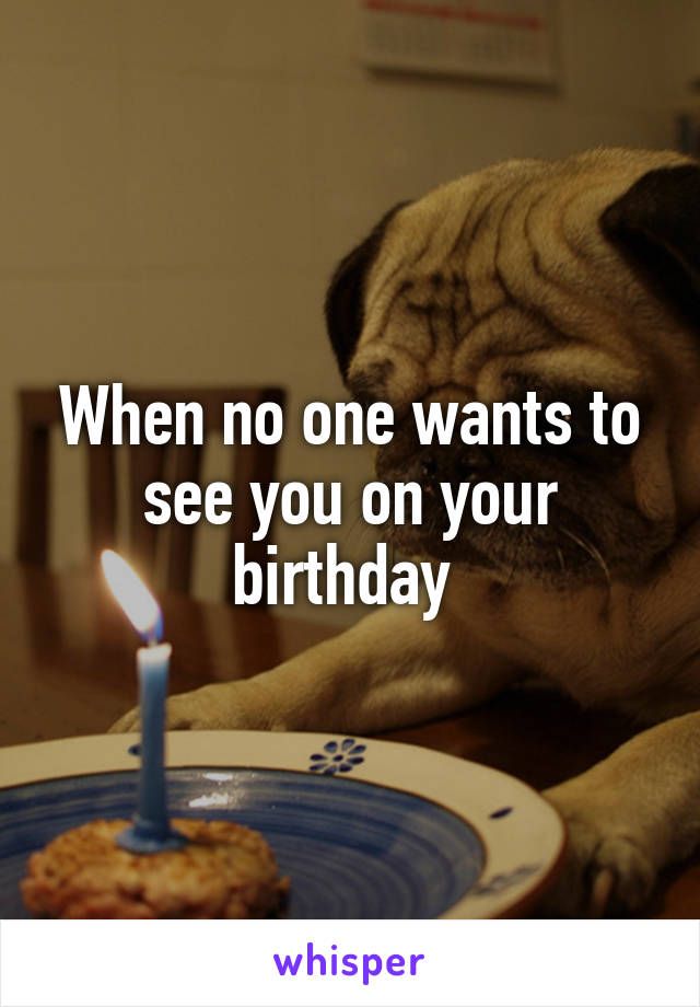 When no one wants to see you on your birthday