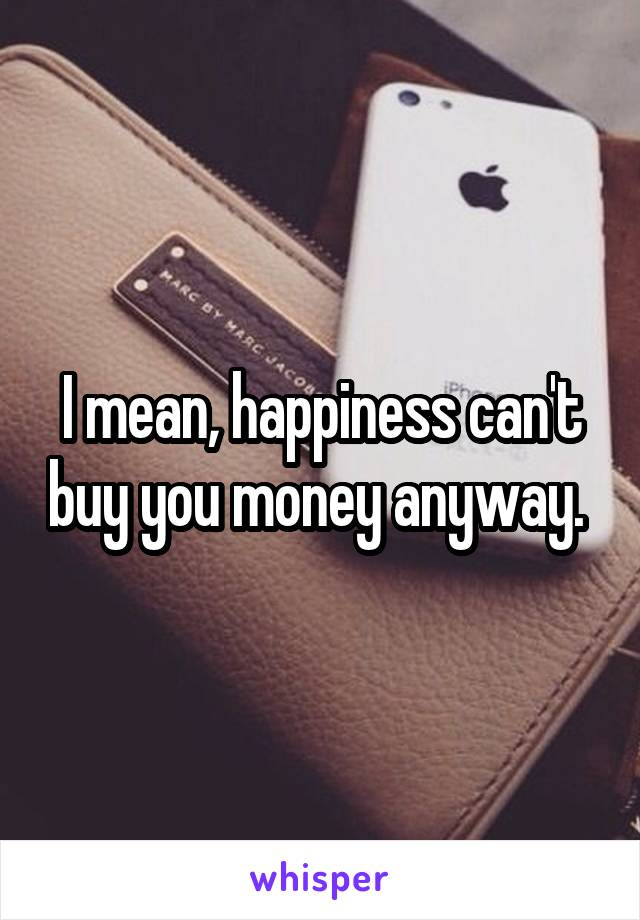 I mean, happiness can't buy you money anyway.