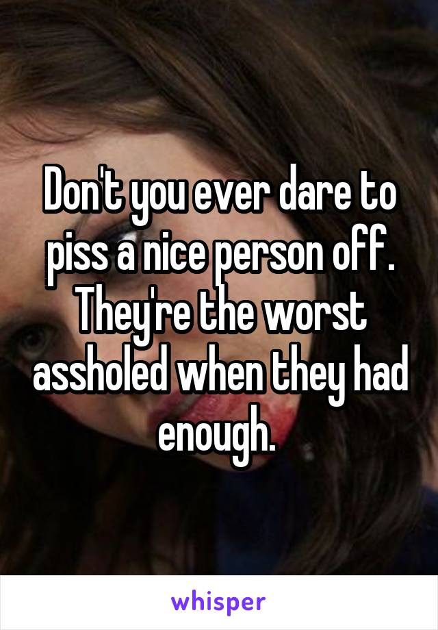 Don't you ever dare to piss a nice person off. They're the worst assholed when they had enough.