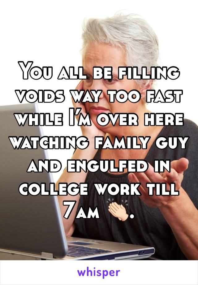 You all be filling voids way too fast while I'm over here watching family guy and engulfed in college work till 7am 👏🏻.