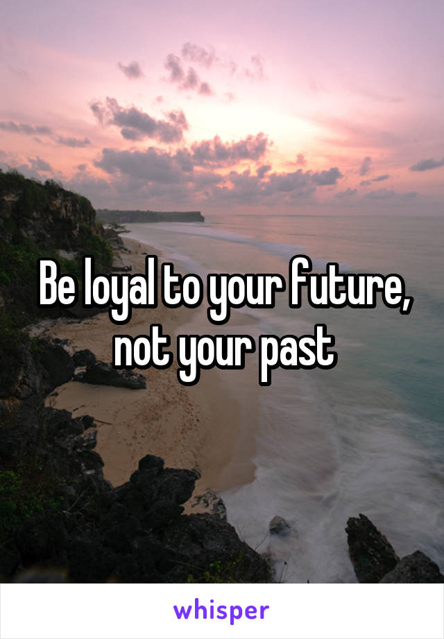 Be loyal to your future, not your past