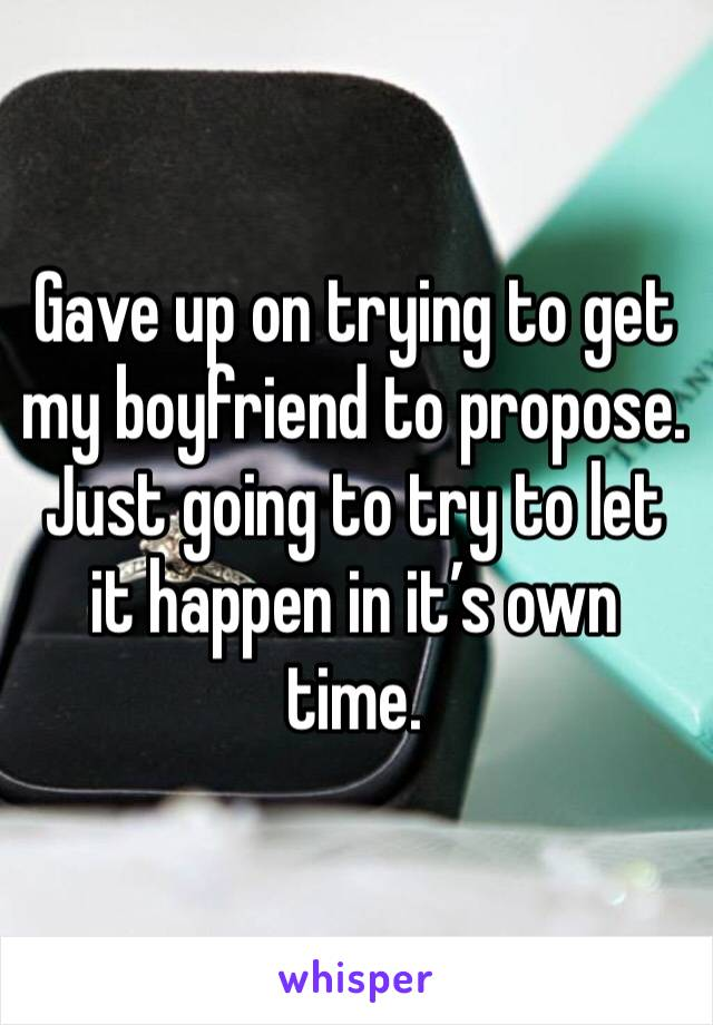 Gave up on trying to get my boyfriend to propose. Just going to try to let it happen in it's own time.