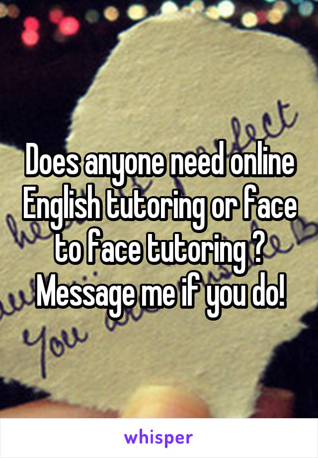 Does anyone need online English tutoring or face to face tutoring ? Message me if you do!