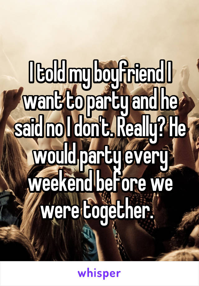 I told my boyfriend I want to party and he said no I don't. Really? He would party every weekend before we were together.