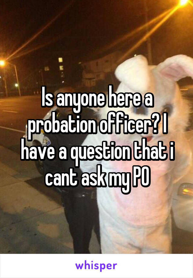 Is anyone here a probation officer? I have a question that i cant ask my PO