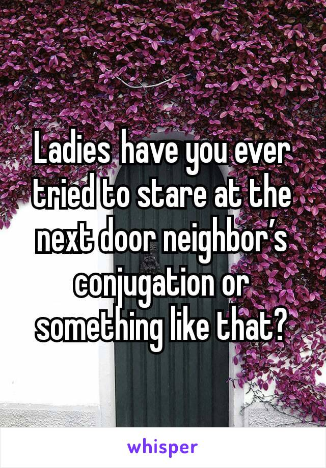 Ladieshave you ever tried to stare at the next door neighbor's conjugation or something like that?