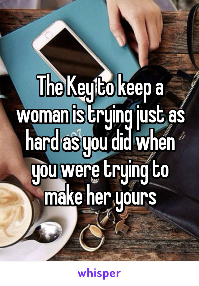 The Key to keep a woman is trying just as hard as you did when you were trying to make her yours