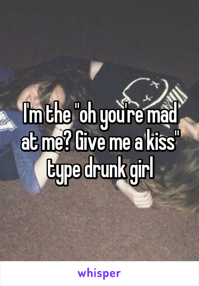 "I'm the ""oh you're mad at me? Give me a kiss"" type drunk girl"