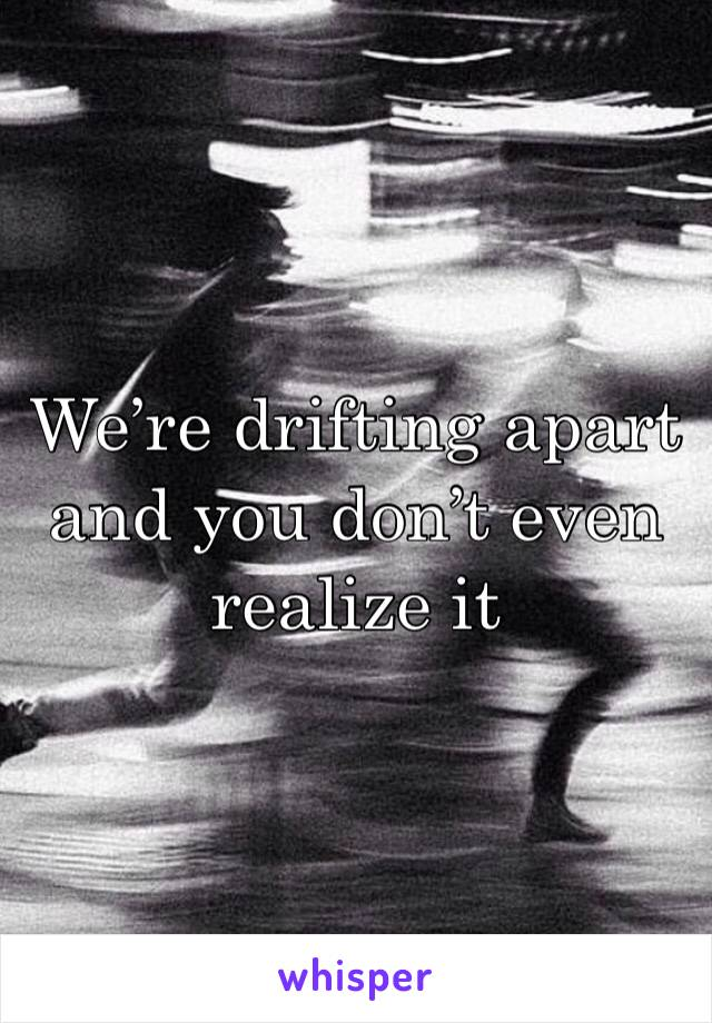We're drifting apart and you don't even realize it