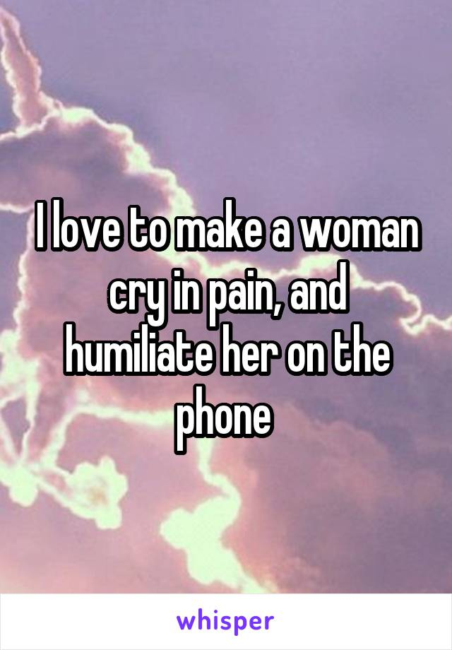 I love to make a woman cry in pain, and humiliate her on the phone