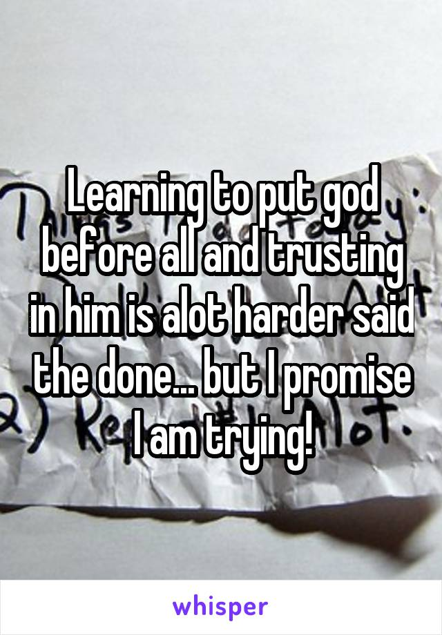 Learning to put god before all and trusting in him is alot harder said the done... but I promise I am trying!