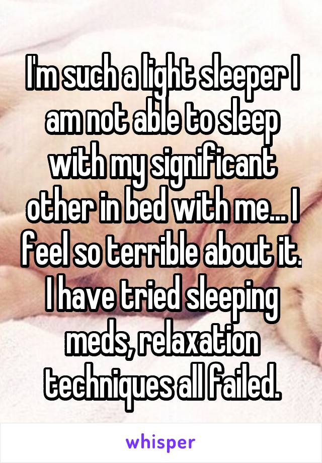 I'm such a light sleeper I am not able to sleep with my significant other in bed with me... I feel so terrible about it. I have tried sleeping meds, relaxation techniques all failed.