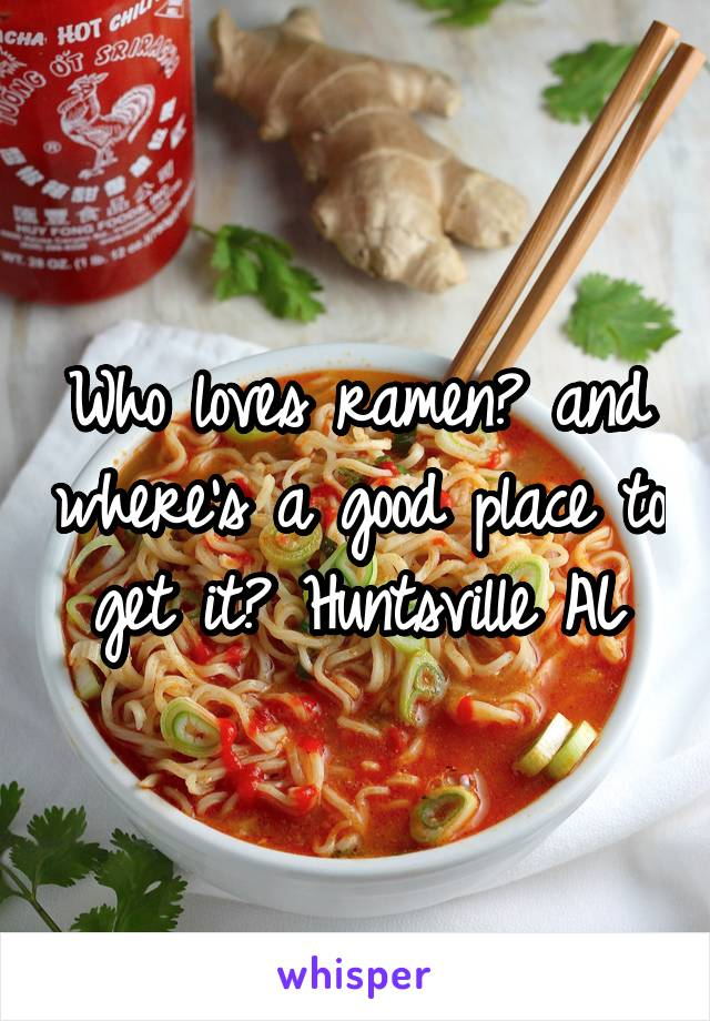 Who loves ramen? and where's a good place to get it? Huntsville AL