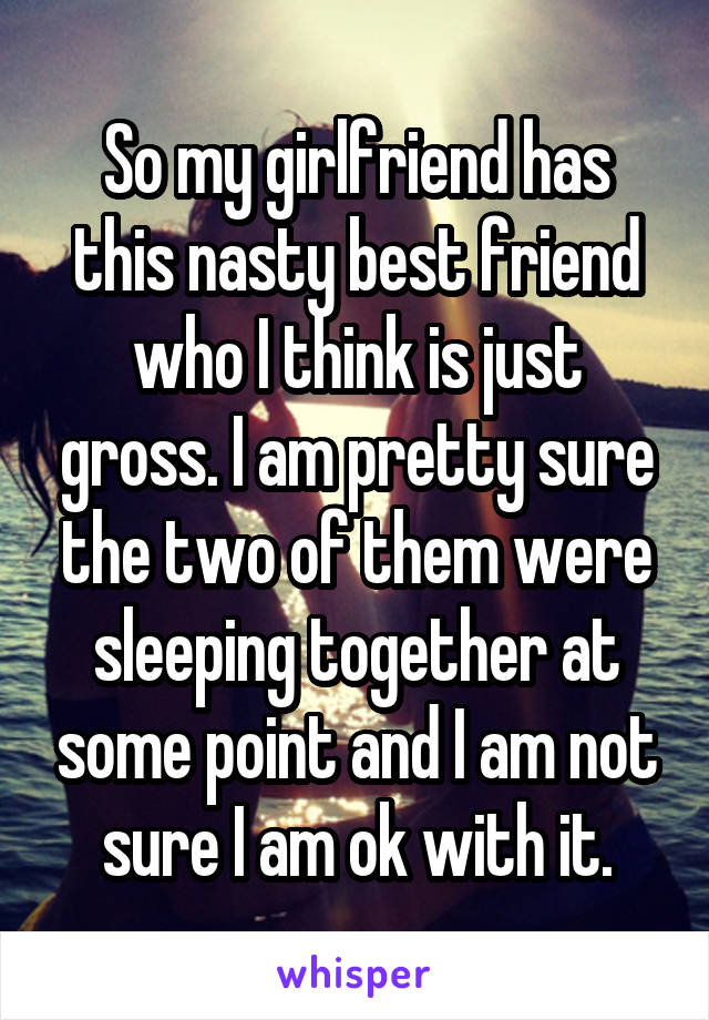 So my girlfriend has this nasty best friend who I think is just gross. I am pretty sure the two of them were sleeping together at some point and I am not sure I am ok with it.