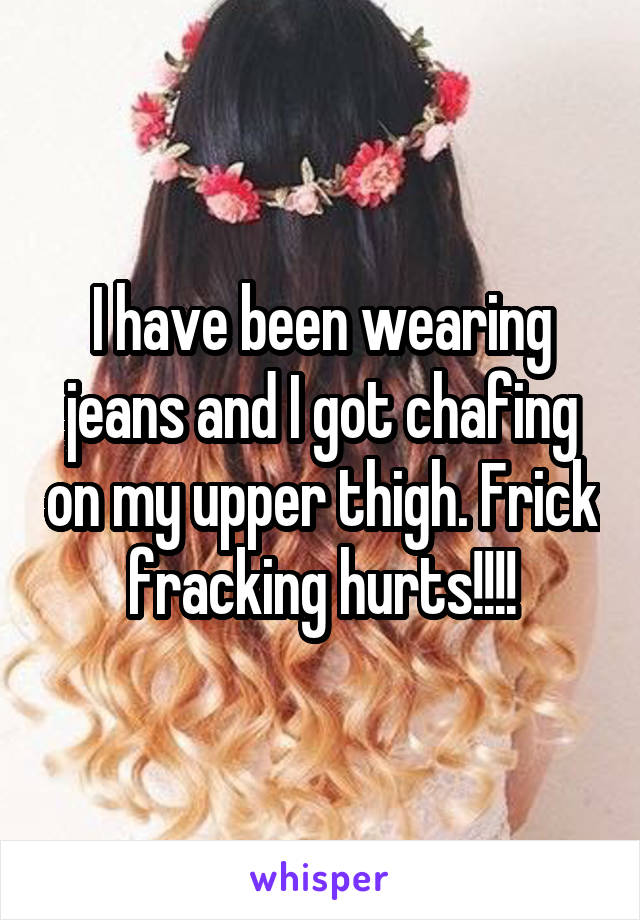 I have been wearing jeans and I got chafing on my upper thigh. Frick fracking hurts!!!!