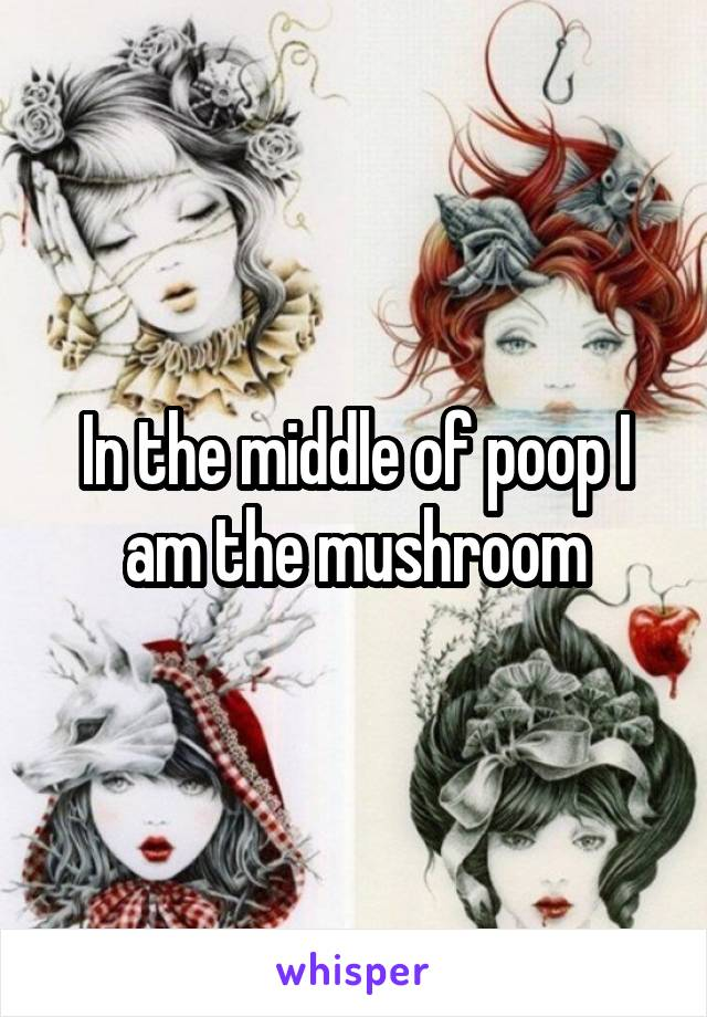 In the middle of poop I am the mushroom