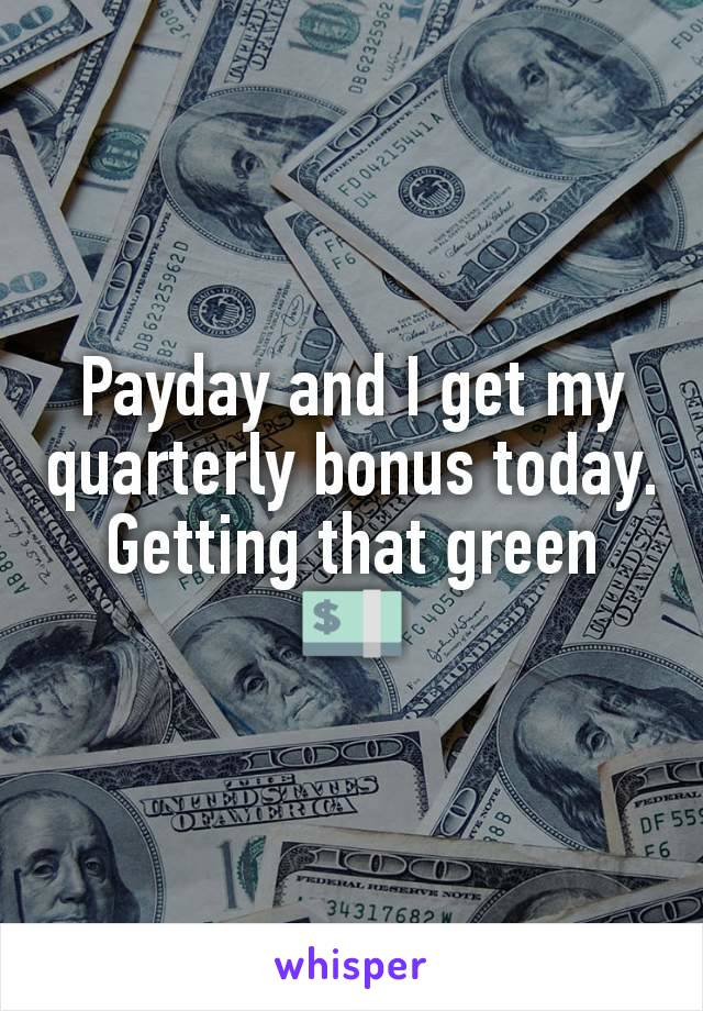 Payday and I get my quarterly bonus today. Getting that green 💵