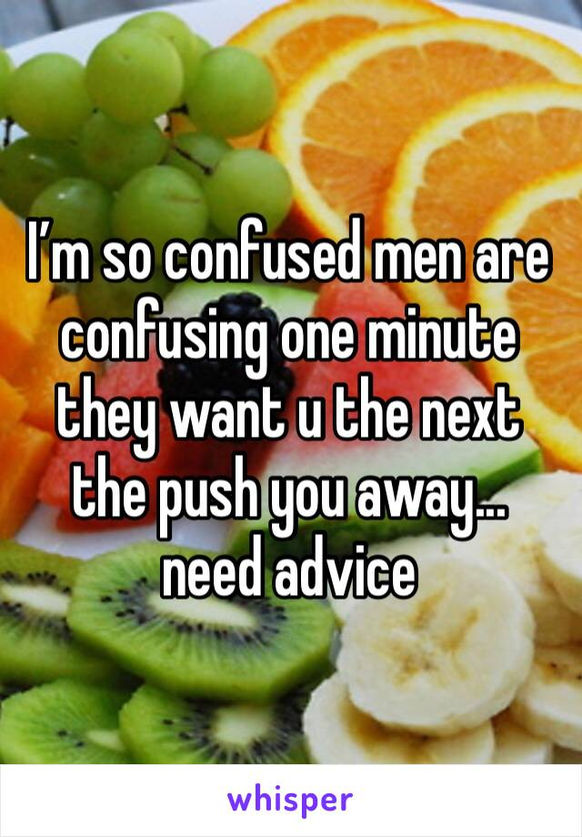 I'm so confused men are confusing one minute they want u the next the push you away... need advice