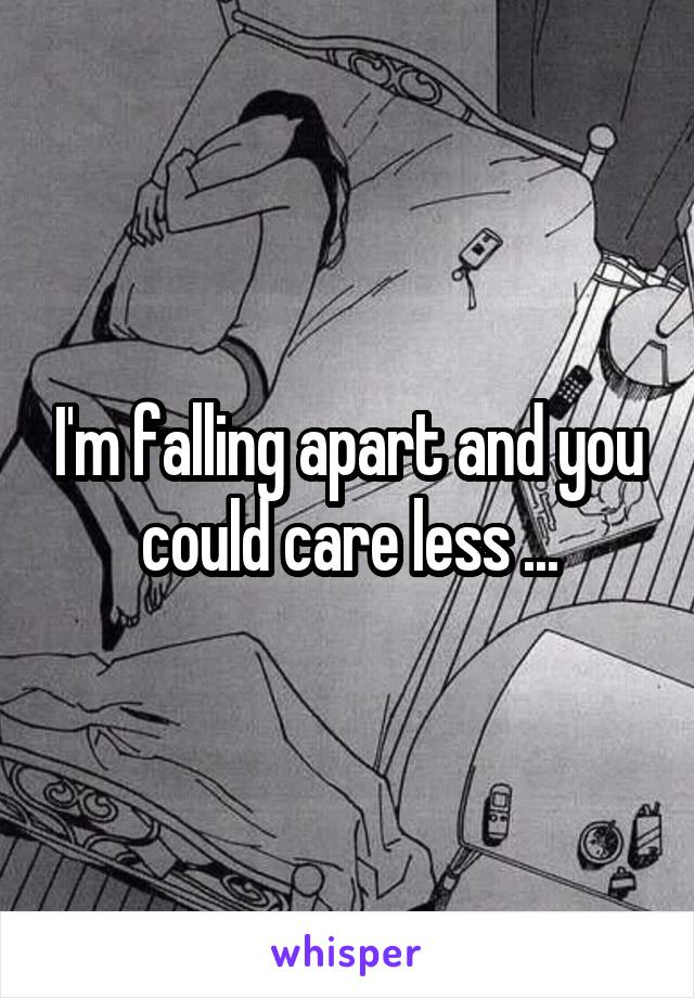I'm falling apart and you could care less ...