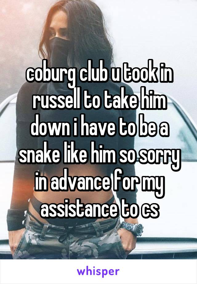 coburg club u took in russell to take him down i have to be a snake like him so sorry in advance for my assistance to cs