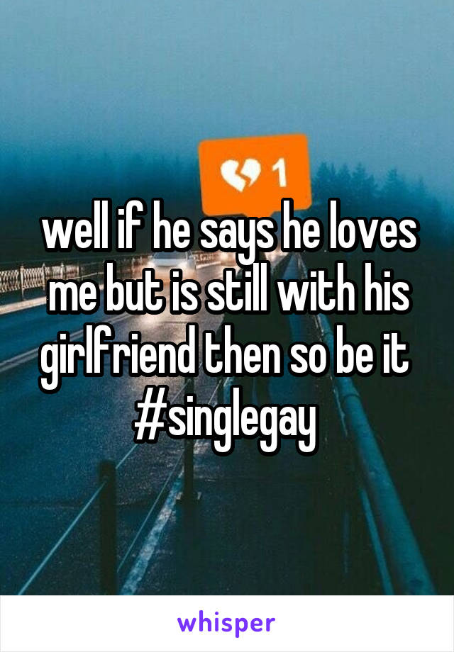 well if he says he loves me but is still with his girlfriend then so be it  #singlegay